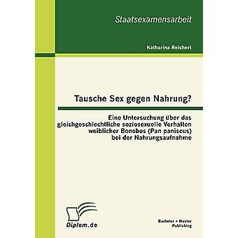 Tausche Sex gegen Nahrung Eine Untersuchung ber das gleichgeschlechtliche soziosexuelle Verhalten weiblicher Bonobos Pan paniscus bei der Nahrungsaufnahme by Reichert & Katharina