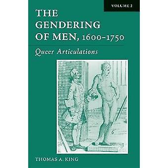 The Gendering of Men - 1600-1750 - Volume 2 - Queer Articulations by T