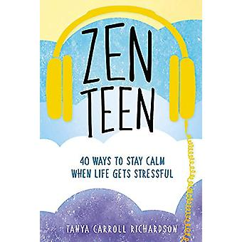 Zen Teen - 101 Mindful Ways to Stay Calm When Life Gets Stressful by T