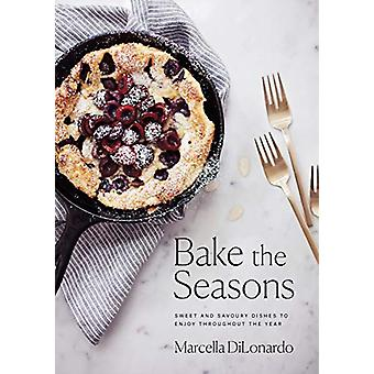 Bake The Seasons - Sweet and Savoury Dishes to Enjoy Throughout the Ye