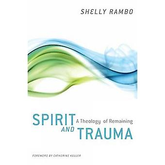 Spirit and Trauma - A Theology of Remaining by Shelly Rambo - Catherin