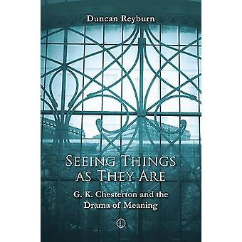 Seeing Things as They Are - G.K. Chesterton and the Drama of Meaning b