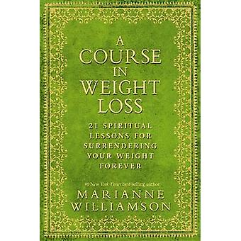 A Course in Weight Loss - 21 Spiritual Lessons for Surrendering Your W