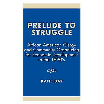 Prelude to Struggle African American Clergy and Community Organizing for Economic Development in the 1990s by Day & Katie