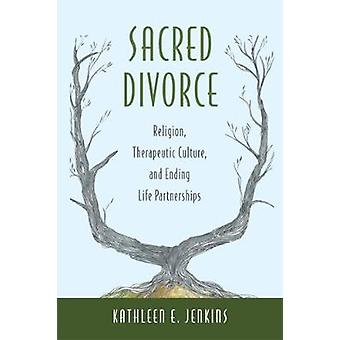 Sacred Divorce  Religion Therapeutic Culture and Ending Life Partnerships by Kathleen E Jenkins