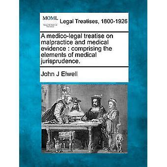 Eine rechtsmedizinische Abhandlung über Kunstfehler und medizinischer Befund, der die Elemente der medizinischen Rechtsprechung. durch Elwell & John J