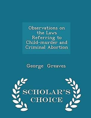 Observations on the Laws Referring to Childmurder and Criminal Abortion  Scholars Choice Edition by Greaves & George