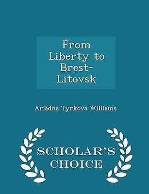 From Liberty to BrestLitovsk  Scholars Choice Edition by Williams & Ariadna Tyrkova