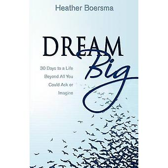 Dream Big 30 Days to a Life Beyond All You Could Ask or Imagine by Boersma & Heather