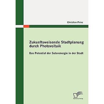 Zukunftsweisende Stadtplanung durch Photovoltaik Das mahdolliset der Solarenergie der Stadt Prinz & Christian
