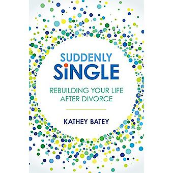 Suddenly Single - Rebuilding Your Life After Divorce by Kathey Batey -