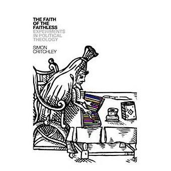Faith of the Faithless - Experiments on Political Theology by Simon Cr