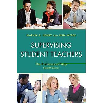 Supervising Student Teachers The Professional Way by Henry & Marvin A