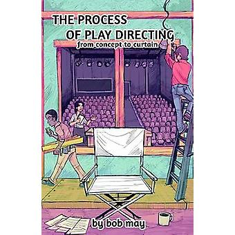 The Process of Play Directing From Concept to Curtain by May & Bob
