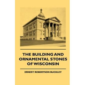 The Building And Ornamental Stones Of Wisconsin by Buckley & Ernest Robertson