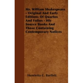 Mr. William Shakespeare  Original And Early Editions Of Quartos And Folios  His Source Books And Those Containing Contemporary Notices by Bartlett &  Henrietta C.
