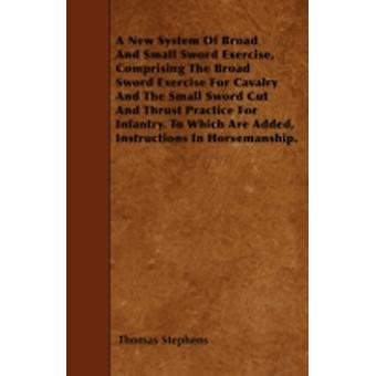 A New System Of Broad And Small Sword Exercise Comprising The Broad Sword Exercise For Cavalry And The Small Sword Cut And Thrust Practice For Infantry. To Which Are Added Instructions In Horsemansh by Stephens & Thomas