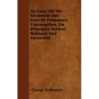 An Essay On The Treatment And Cure Of Pulmonary Consumption On Principles Natural Rational And Successful. by Bodington & George