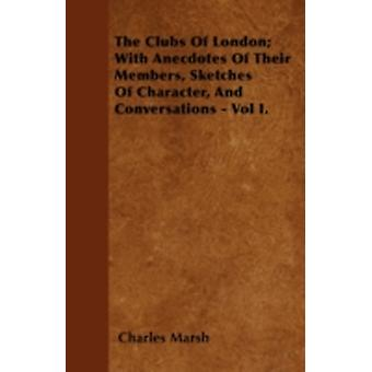 The Clubs Of London With Anecdotes Of Their Members Sketches Of Character And Conversations  Vol I. by Marsh & Charles
