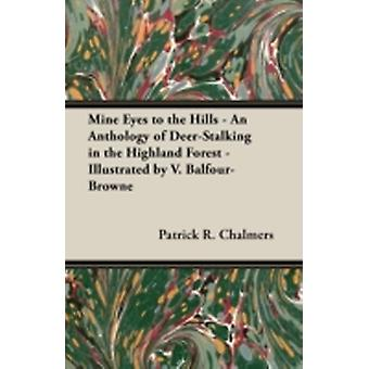 Mine Eyes to the Hills  An Anthology of DeerStalking in the Highland Forest  Illustrated by V. BalfourBrowne by Chalmers & Patrick R.