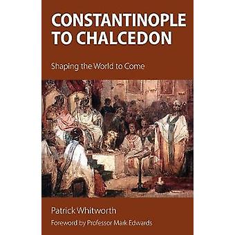 Constantinople to Chalcedon Shaping the World to Come by Whitworth & Patrick