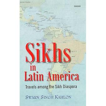 Sikhs in Latin America - Travels Among the Sikh Diaspora by Swarn Sing