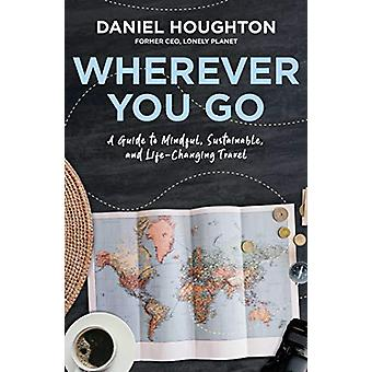 Wherever You Go - A Guide to Mindful - Sustainable - and Life-Changing