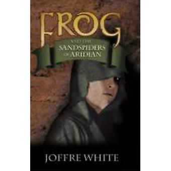 Frog and the Sandspiders of Aridian by Joffre White