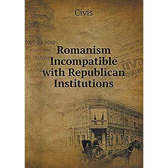 Romanism Incompatible with Republican Institutions by Civis - 9785519