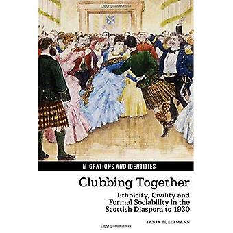 Clubbing Together: Ethnicity, Civility and Formal Sociability in the Scottish Diaspora to 1930 (Migrations and...