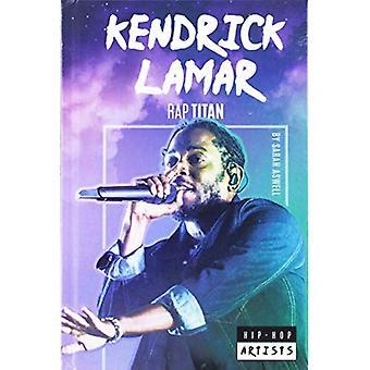 Kendrick Lamar: Rap Titan (Hip-Hop Artists)
