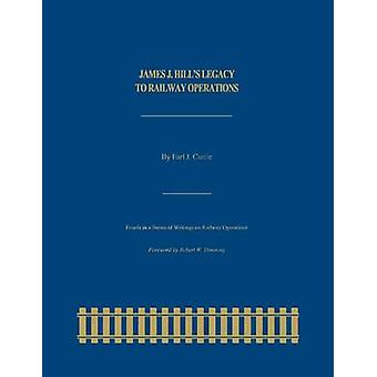 James J. Hills Legacy to Railway Operations by Currie & Earl J.