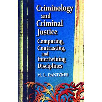 Criminology and Criminal Justice Comparing Contrasting and Intertwining Disciplines by Dantzker & M. L.