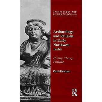 Archaeology and Religion in Early Northwest India  History Theory Practice by Michon & Daniel