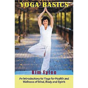 Yoga Basics An Introductory to Yoga for Health and Wellness of Mind Body and Spirit by Fyffe & Kim