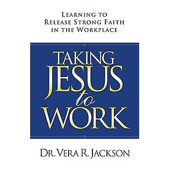 Taking Jesus to Work Learning to Release Strong Faith in the Workplace by Jackson & Dr. Vera R