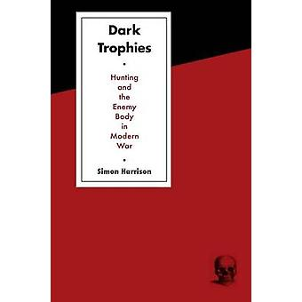 Dark Trophies Hunting and the Enemy Body in Modern War by Harrison & Simon