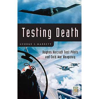 Testing Death Hughes Aircraft Test Pilots and Cold War Weaponry by Marrett & George