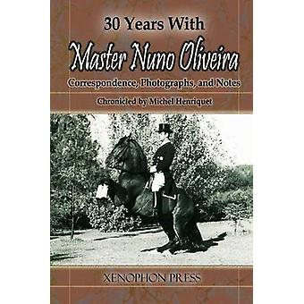 30 YEARS WITH MASTER NUNO OLIVEIRA Correspondence Photographs and Notes Chronicled by Michel Henriquet by Henriquet & Michel