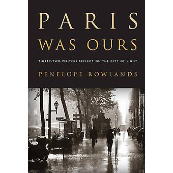 Paris Was Ours ThirtyTwo Writers Reflect on the City of Light by Penelope Rowlands