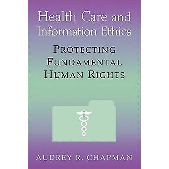 Health Care and Information Ethics Protecting Fundamental Human Rights by Chapman & Audrey B.