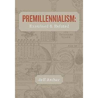 Premillennialism Examined and Refuted by Archer & Jeff