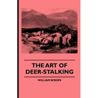 The Art of DeerStalking  Illustrated by a Narrative of a Few Days Sport in the Forest of Atholl with Some Account of the Nature and Habits of Red D by Scrope & William