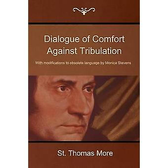 Dialogue of Comfort Against Tribulation With Modifications to Obsolete Language by Monica Stevens by More & St Thomas