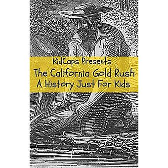 The California Gold Rush A History Just For Kids by KidCaps