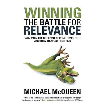 Winning the Battle for Relevance Why Even the Greatest Become Obsolete... and How to Avoid Their Fate by McQueen & Michael