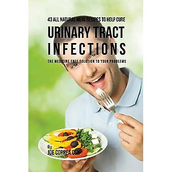 43 All Natural Meal Recipes to Help Cure Urinary Tract Infections The Medicine Free Solution to Your Problems by Correa & Joe