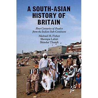 A SouthAsian History of Britain Four Centuries of Peoples from the Indian SubContinent by Fisher & Michael
