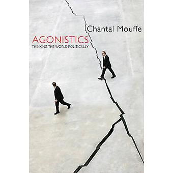 Agonistics - Thinking the World Politically by Chantal Mouffe - 978178