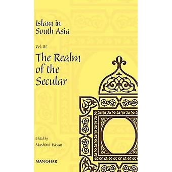 Islam in South Asia - Volume IV - Realm of the Secular by Mushirul Hasa